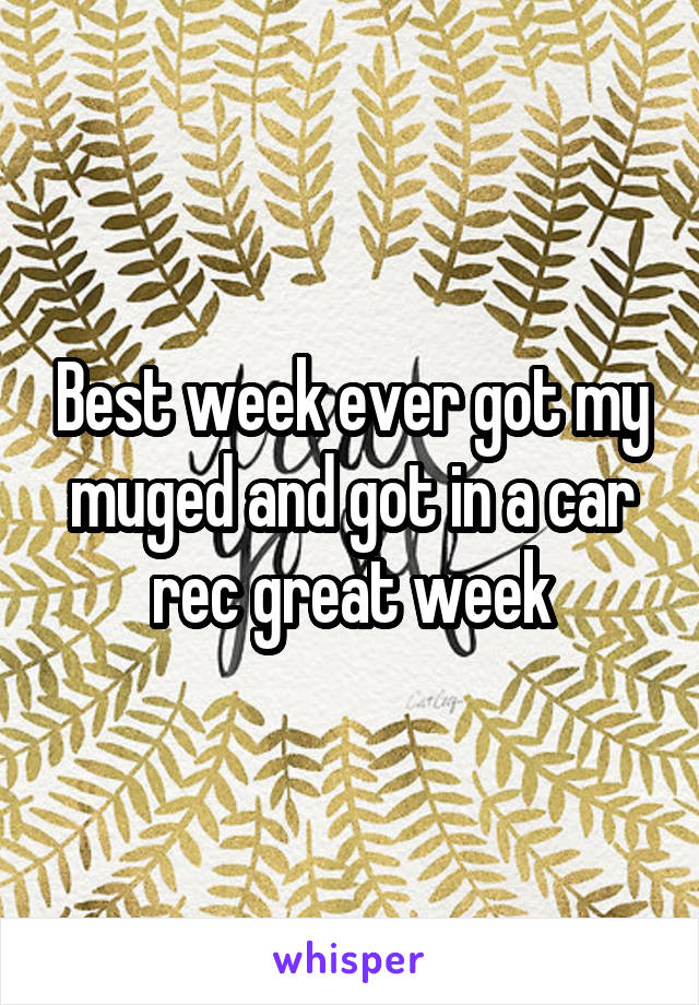 Best week ever got my muged and got in a car rec great week