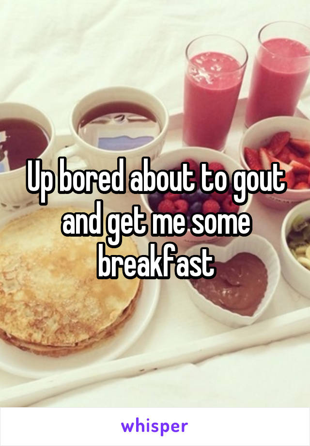 Up bored about to gout and get me some breakfast