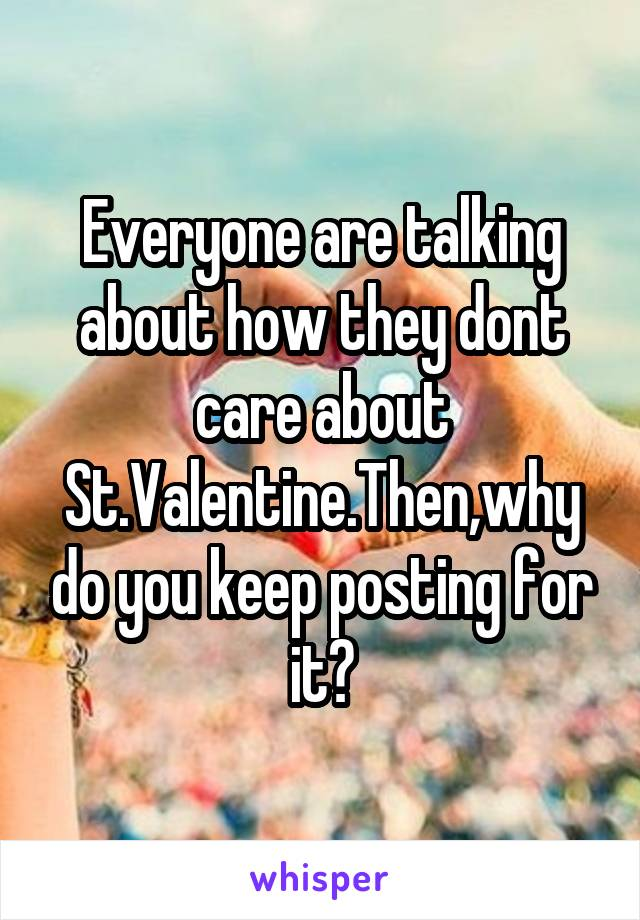 Everyone are talking about how they dont care about St.Valentine.Then,why do you keep posting for it?
