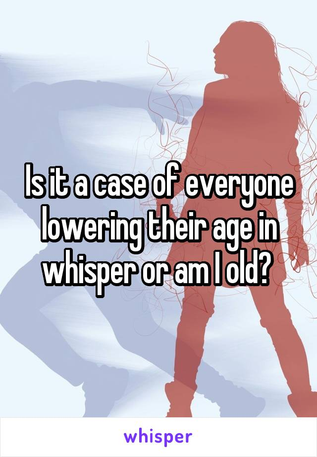 Is it a case of everyone lowering their age in whisper or am I old?