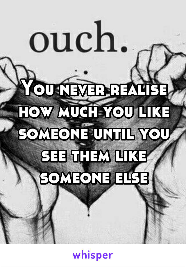 You never realise how much you like someone until you see them like someone else
