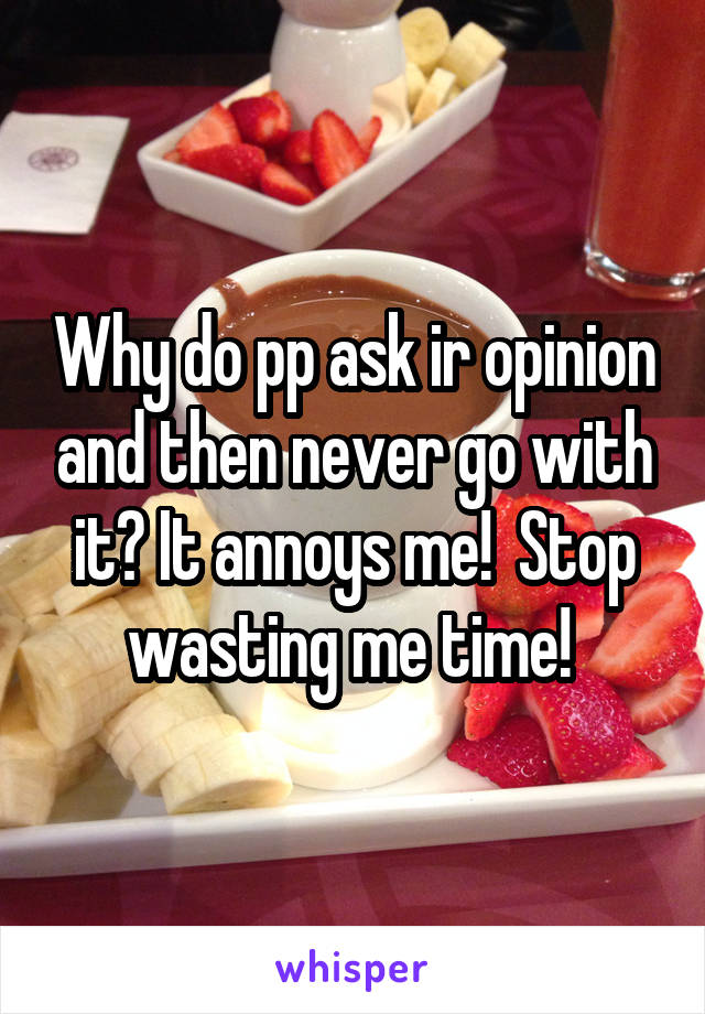 Why do pp ask ir opinion and then never go with it? It annoys me!  Stop wasting me time!