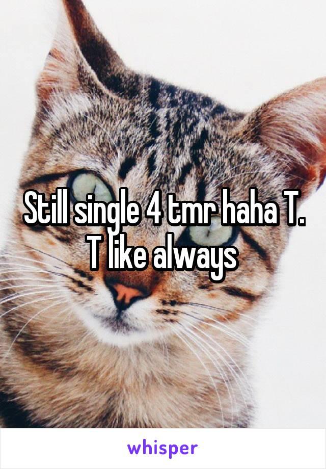Still single 4 tmr haha T. T like always
