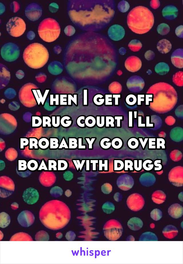 When I get off drug court I'll probably go over board with drugs