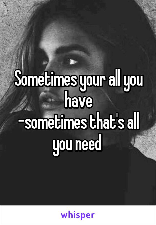 Sometimes your all you have -sometimes that's all you need