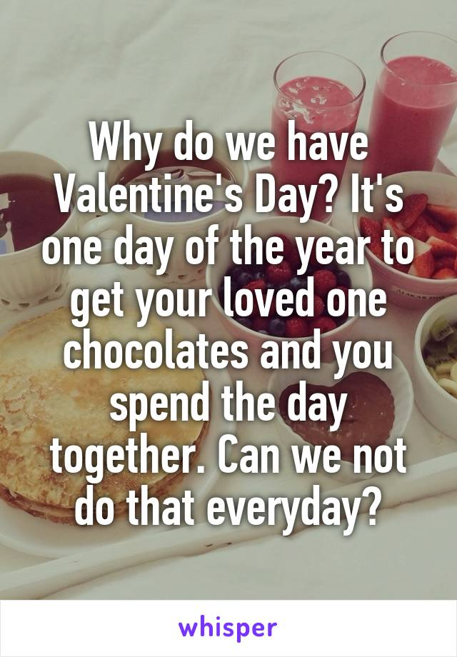 Why do we have Valentine's Day? It's one day of the year to get your loved one chocolates and you spend the day together. Can we not do that everyday?