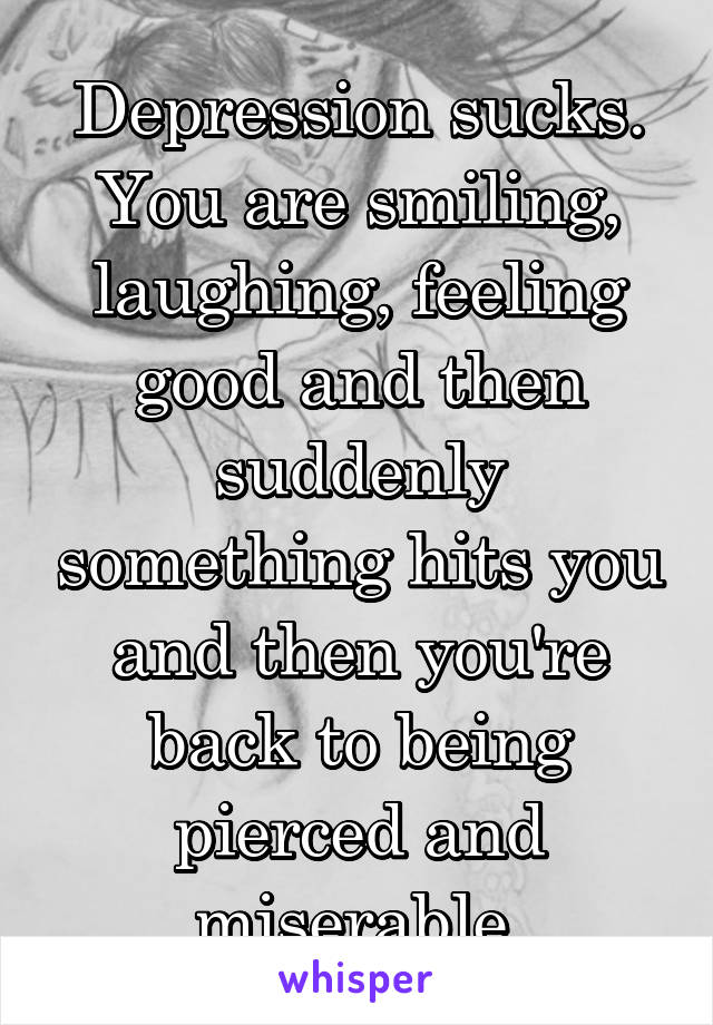 Depression sucks. You are smiling, laughing, feeling good and then suddenly something hits you and then you're back to being pierced and miserable.