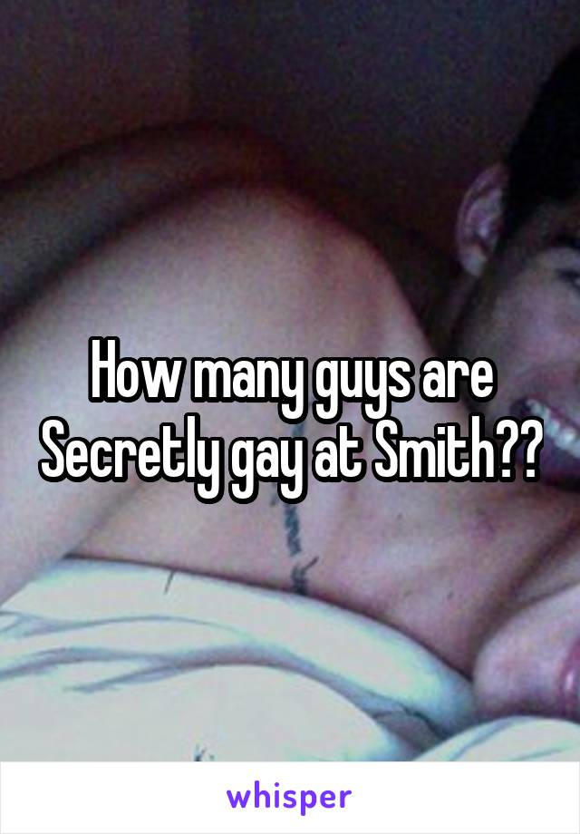 How many guys are Secretly gay at Smith??