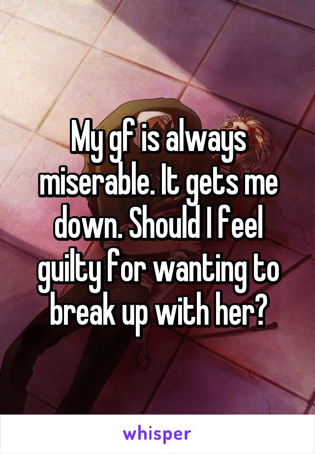 My gf is always miserable. It gets me down. Should I feel guilty for wanting to break up with her?