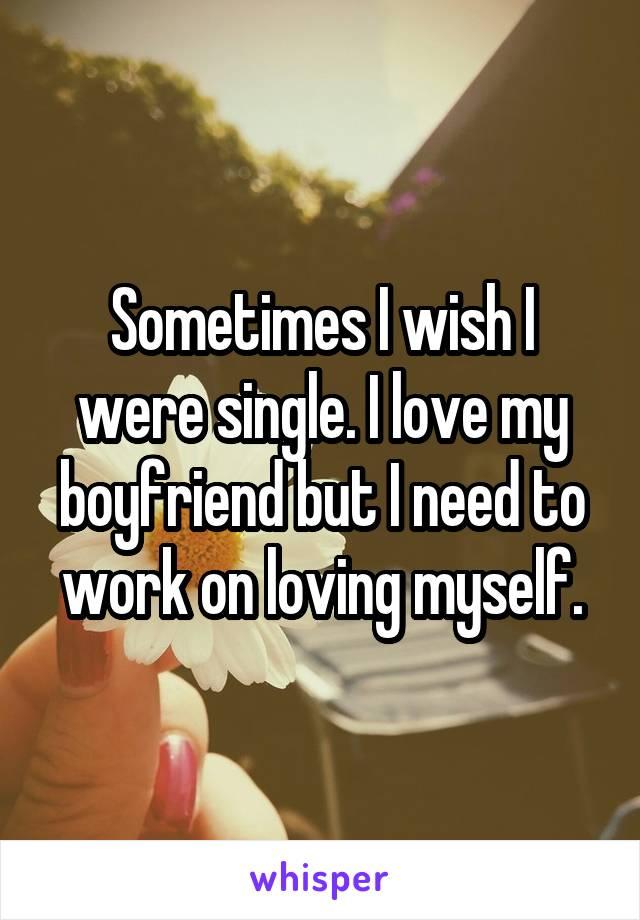 Sometimes I wish I were single. I love my boyfriend but I need to work on loving myself.