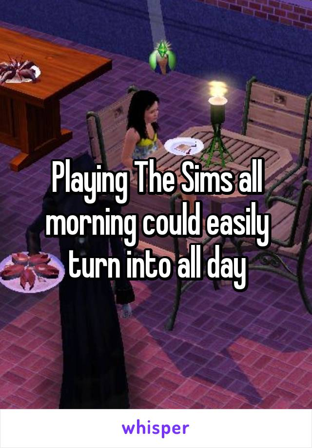 Playing The Sims all morning could easily turn into all day