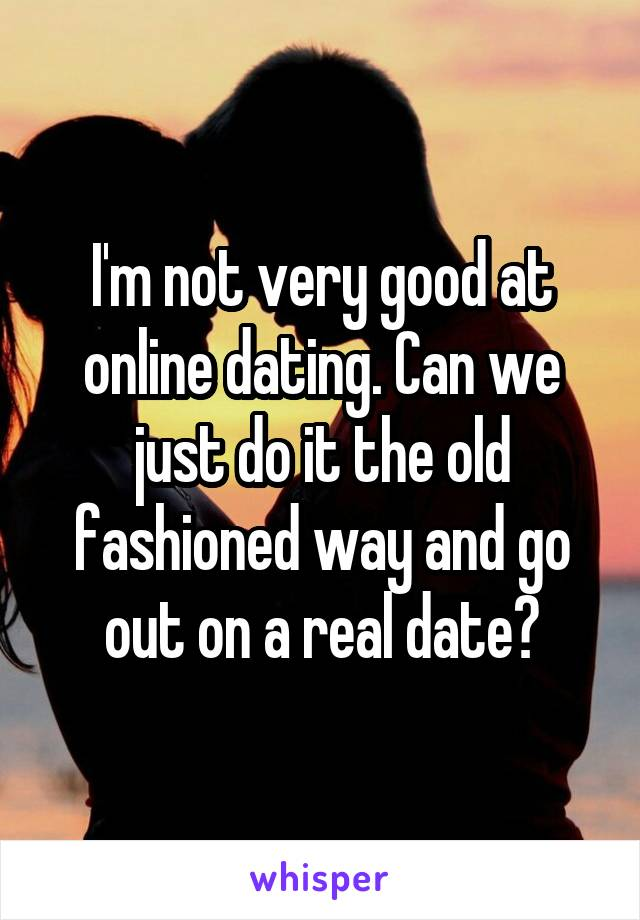 I'm not very good at online dating. Can we just do it the old fashioned way and go out on a real date?