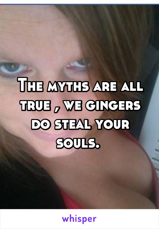 The myths are all true , we gingers do steal your souls.