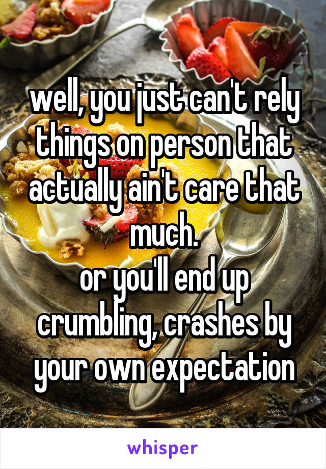 well, you just can't rely things on person that actually ain't care that much. or you'll end up crumbling, crashes by your own expectation