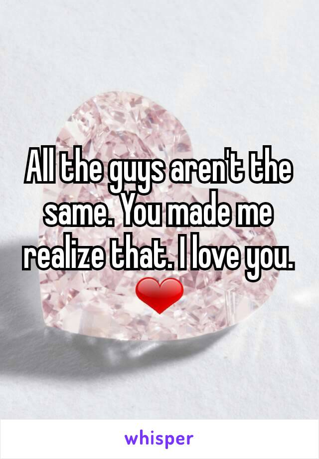 All the guys aren't the same. You made me realize that. I love you. ❤
