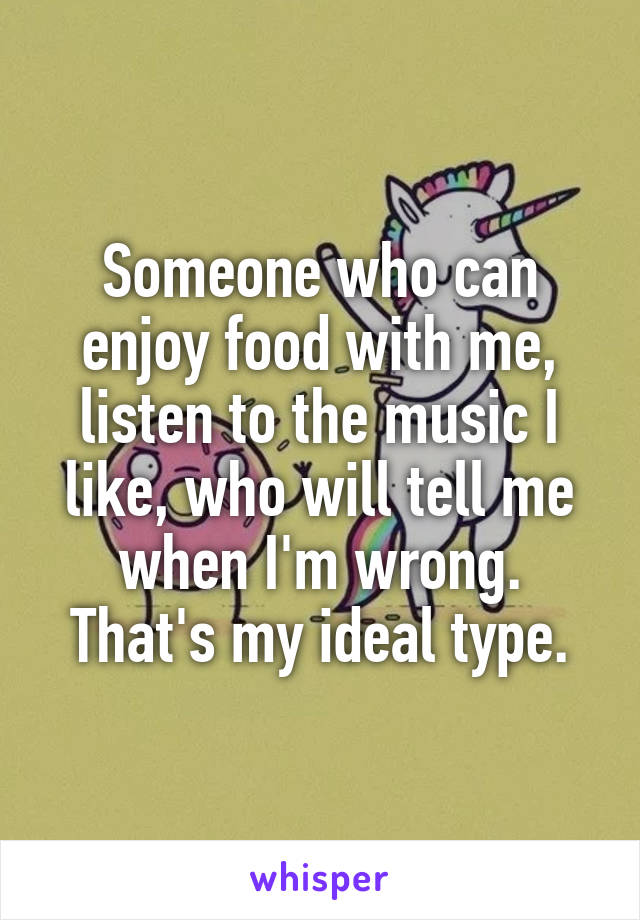 Someone who can enjoy food with me, listen to the music I like, who will tell me when I'm wrong. That's my ideal type.