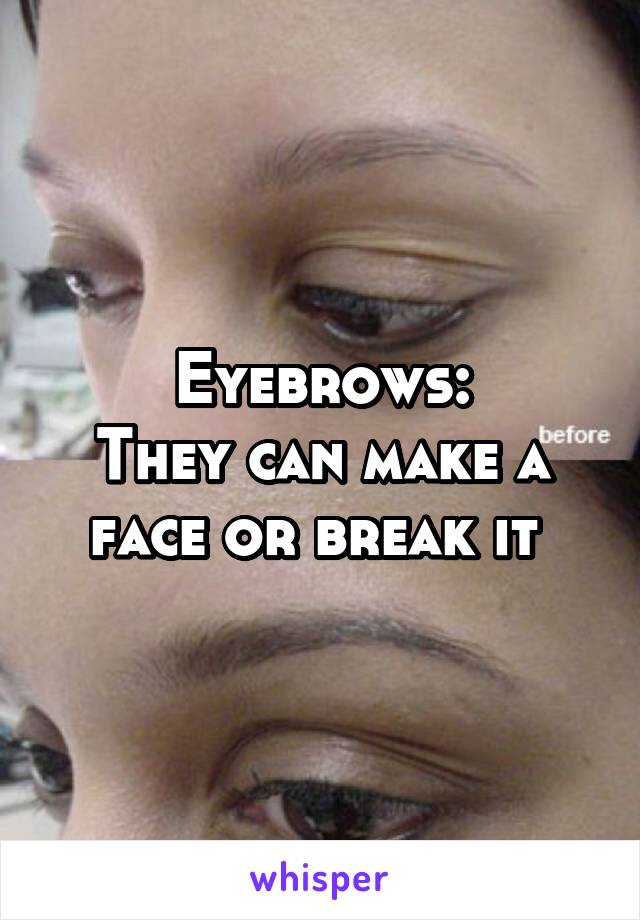 Eyebrows: They can make a face or break it