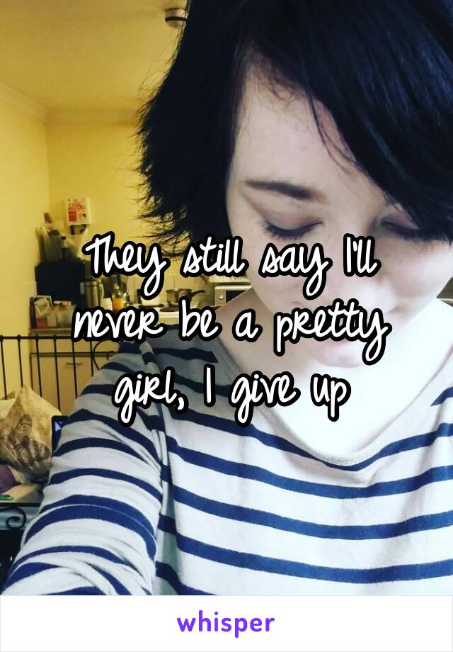 They still say I'll never be a pretty girl, I give up