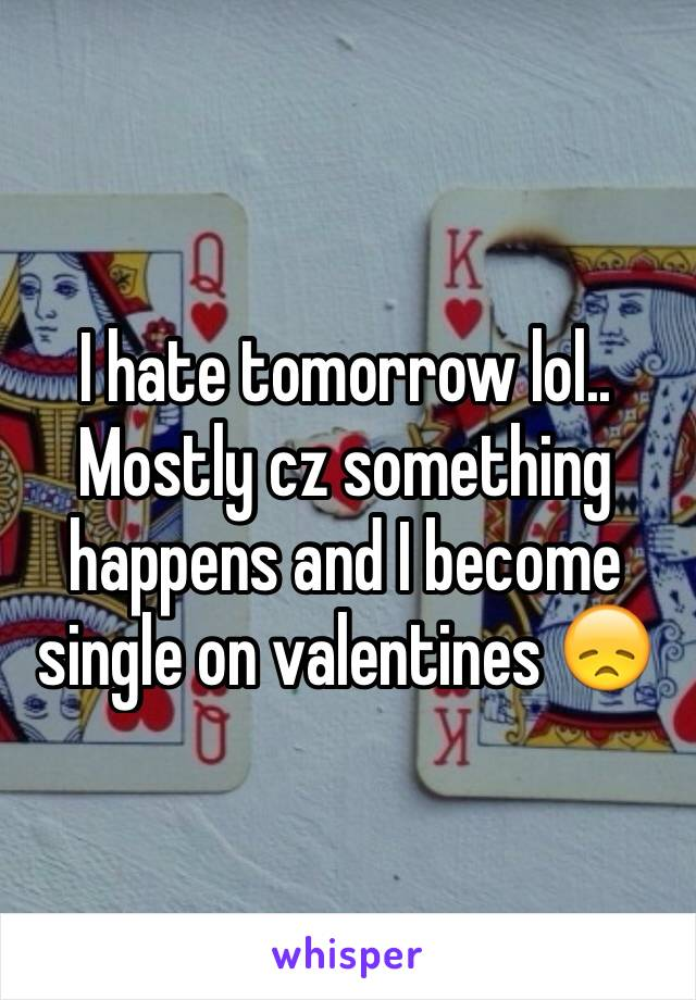 I hate tomorrow lol.. Mostly cz something happens and I become single on valentines 😞