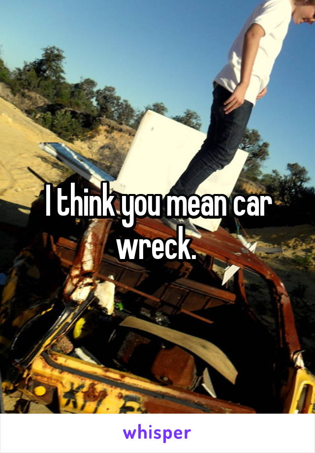 I think you mean car wreck.