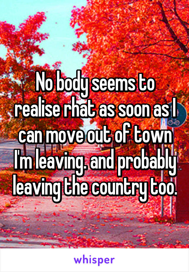 No body seems to realise rhat as soon as I can move out of town I'm leaving. and probably leaving the country too.