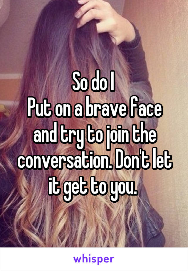So do I  Put on a brave face and try to join the conversation. Don't let it get to you.