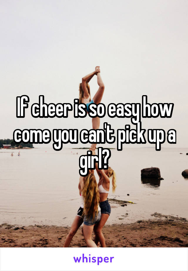 If cheer is so easy how come you can't pick up a girl?