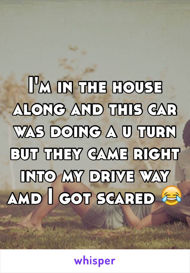 I'm in the house along and this car was doing a u turn but they came right into my drive way amd I got scared 😂