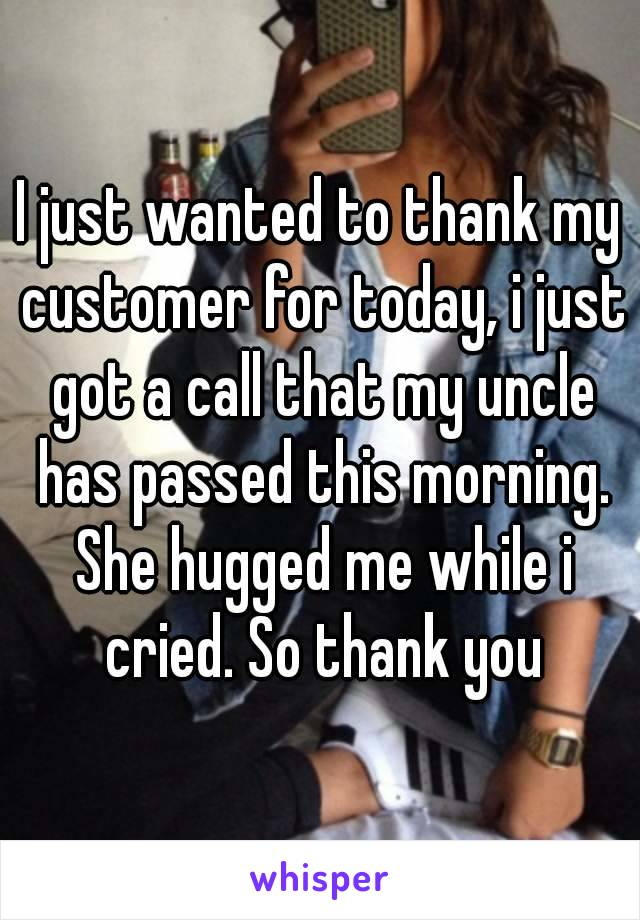 I just wanted to thank my customer for today, i just got a call that my uncle has passed this morning. She hugged me while i cried. So thank you