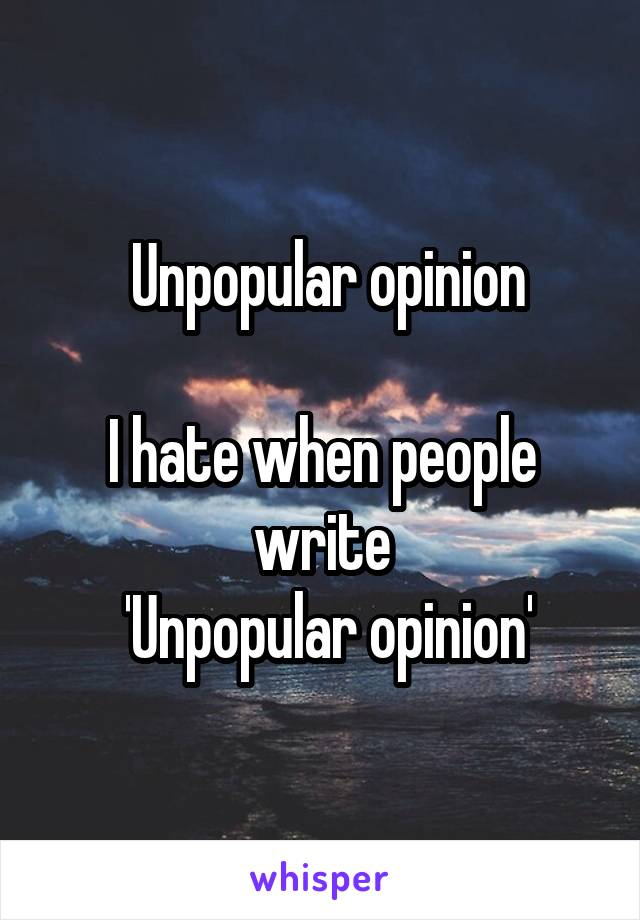 Unpopular opinion  I hate when people write  'Unpopular opinion'