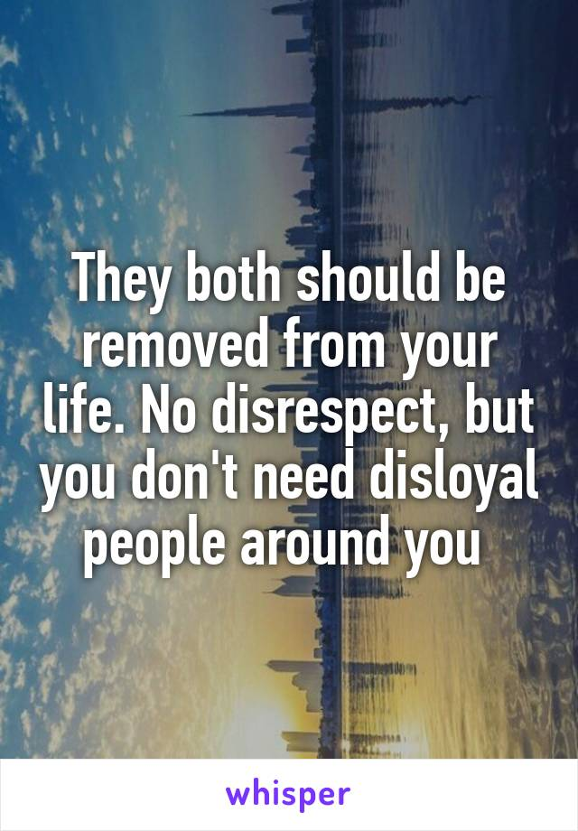 They both should be removed from your life. No disrespect, but you don't need disloyal people around you