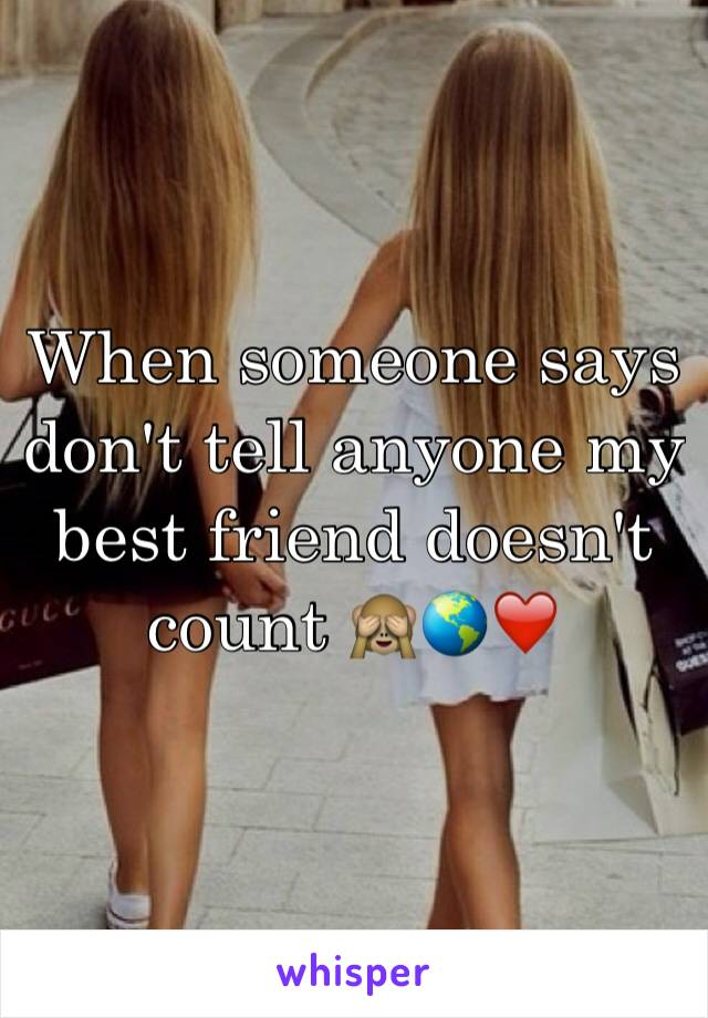 When someone says don't tell anyone my best friend doesn't count 🙈🌎❤️