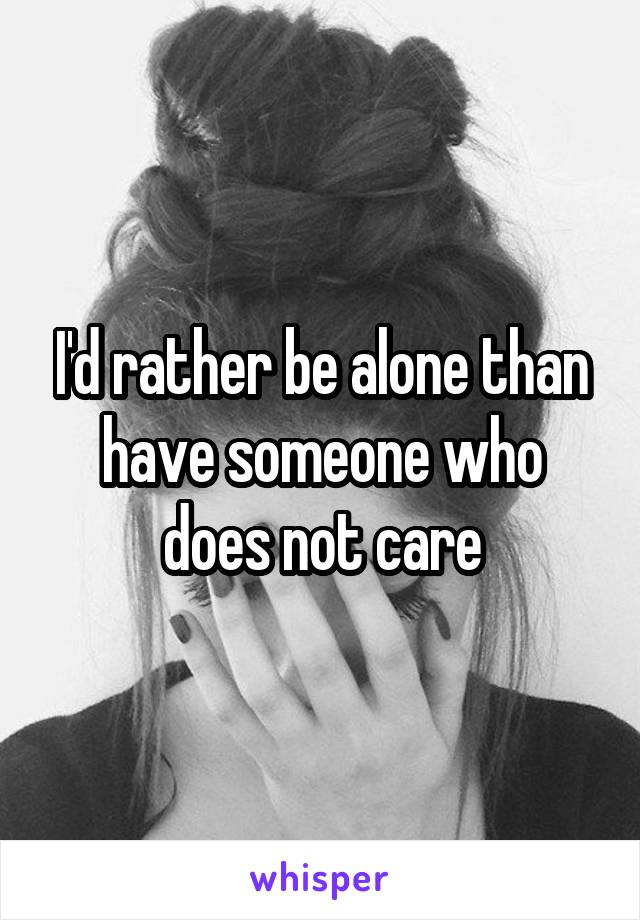 I'd rather be alone than have someone who does not care