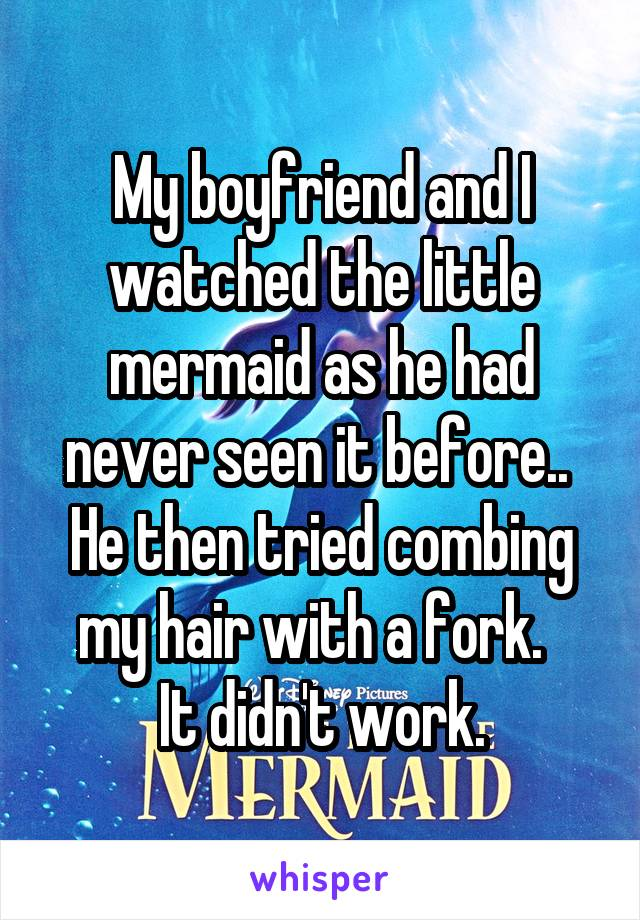 My boyfriend and I watched the little mermaid as he had never seen it before..  He then tried combing my hair with a fork.   It didn't work.