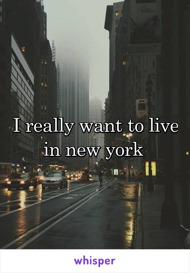 I really want to live in new york