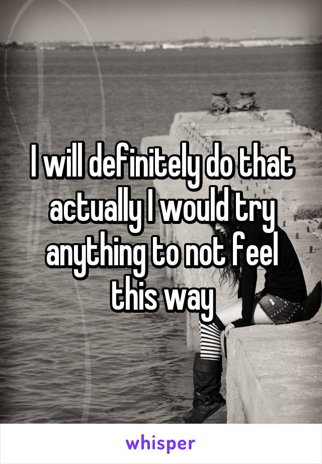 I will definitely do that actually I would try anything to not feel this way