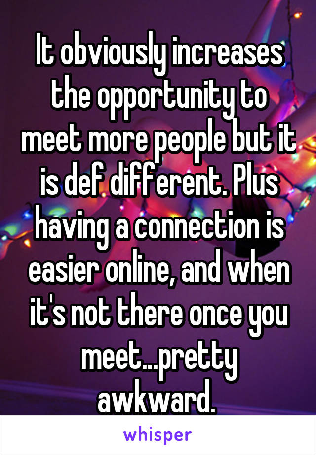 It obviously increases the opportunity to meet more people but it is def different. Plus having a connection is easier online, and when it's not there once you meet...pretty awkward.