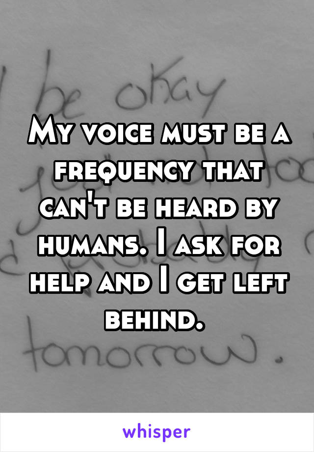 My voice must be a frequency that can't be heard by humans. I ask for help and I get left behind.