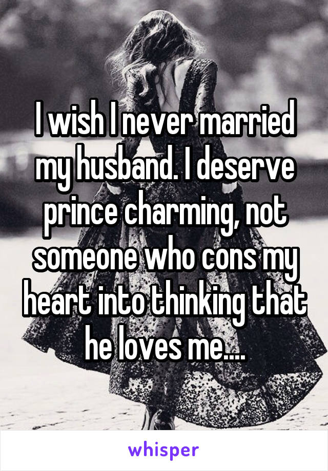 I wish I never married my husband. I deserve prince charming, not someone who cons my heart into thinking that he loves me....
