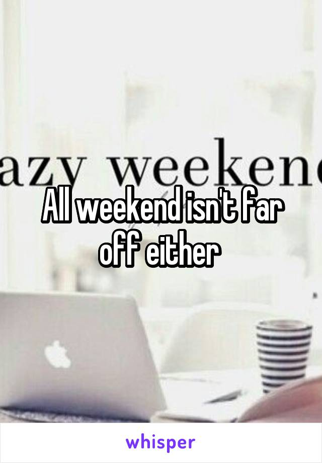 All weekend isn't far off either