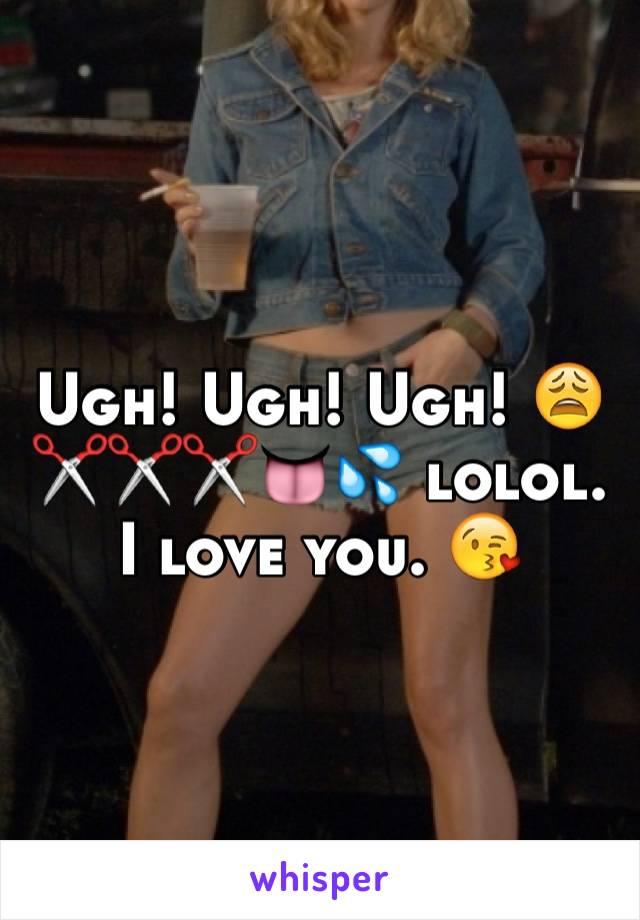 Ugh! Ugh! Ugh! 😩✂️✂️✂️👅💦 lolol. I love you. 😘