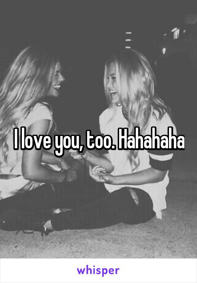 I love you, too. Hahahaha