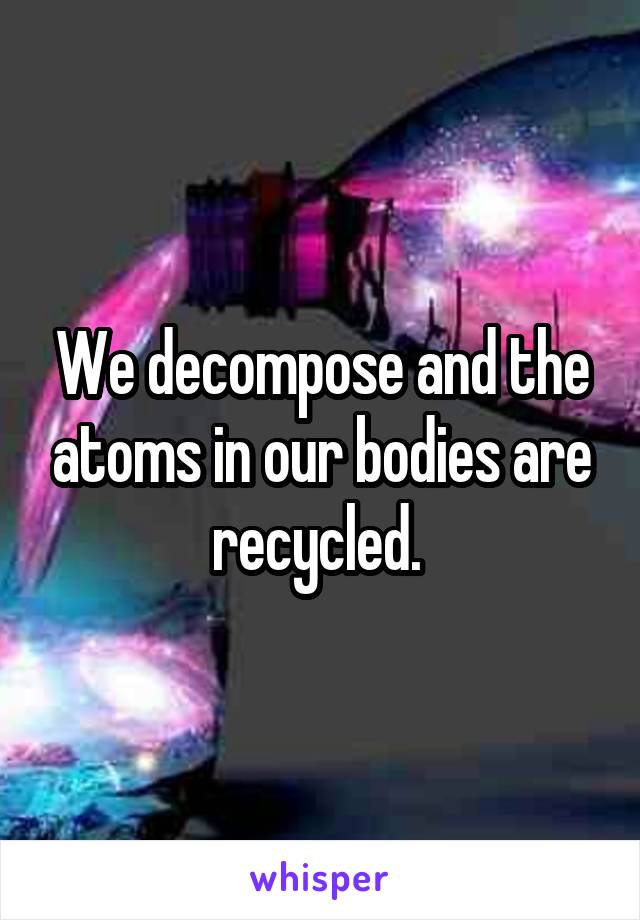 We decompose and the atoms in our bodies are recycled.