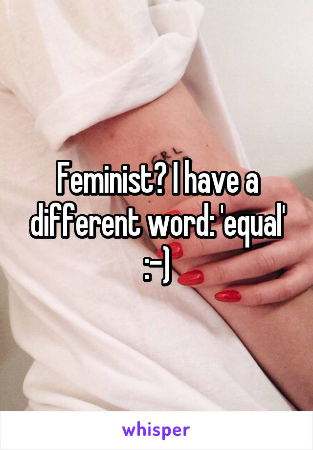 Feminist? I have a different word: 'equal' :-)