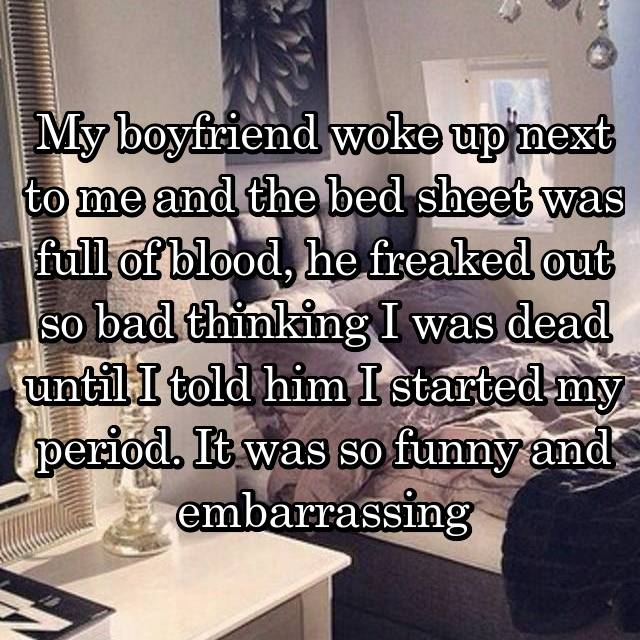 My boyfriend woke up next to me and the bed sheet was full of blood, he freaked out so bad thinking I was dead until I told him I started my period. It was so funny and embarrassing