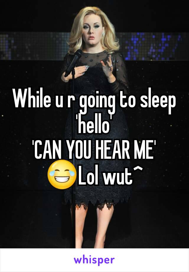While u r going to sleep 'hello' 'CAN YOU HEAR ME' 😂Lol wut^