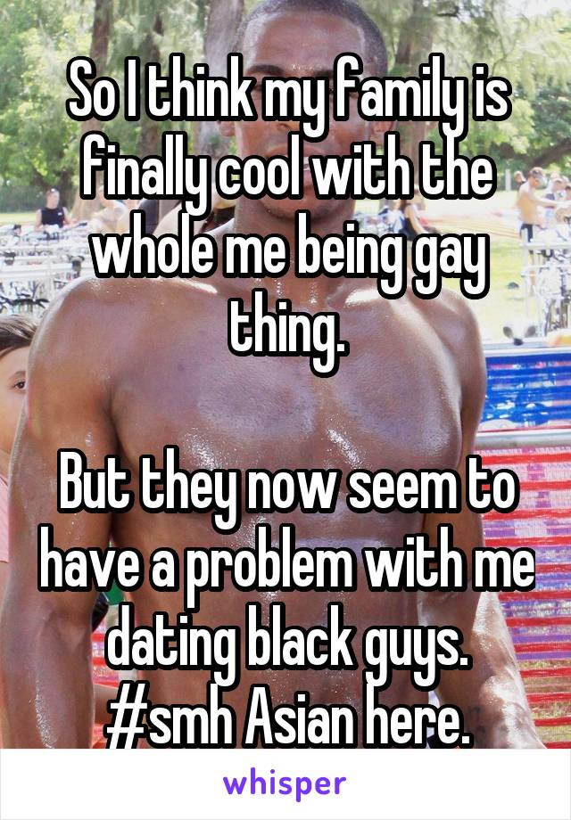 So I think my family is finally cool with the whole me being gay thing.  But they now seem to have a problem with me dating black guys. #smh Asian here.