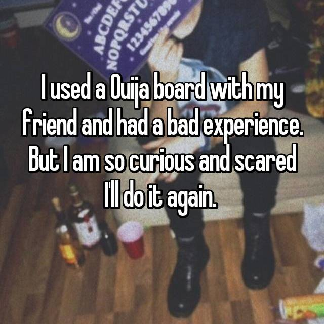 I used a Ouija board with my friend and had a bad experience. But I am so curious and scared I'll do it again.