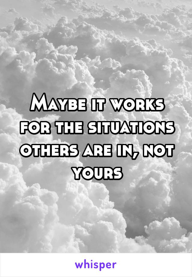 Maybe it works for the situations others are in, not yours