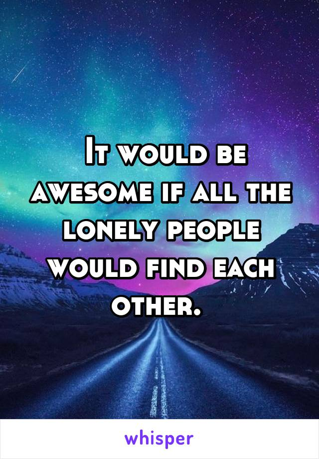 It would be awesome if all the lonely people would find each other.